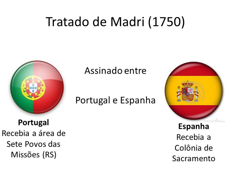 Tratado de Madri (1750) Assinado entre Portugal e Espanha Portugal Recebia a área de Sete Povos das Missões (RS) Espanha Recebia a Colônia de Sacramen