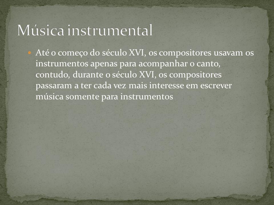 Até o começo do século XVI, os compositores usavam os instrumentos apenas para acompanhar o canto, contudo, durante o século XVI, os compositores pass