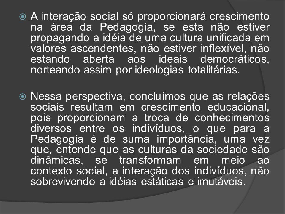  A interação social só proporcionará crescimento na área da Pedagogia, se esta não estiver propagando a idéia de uma cultura unificada em valores asc