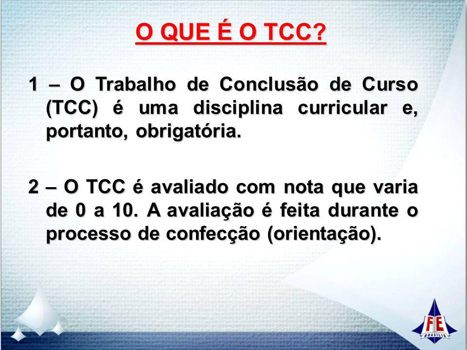 O QUE É O TCC? 1 – O Trabalho de Conclusão de Curso (TCC) é uma disciplina curricular e, portanto, obrigatória. 2 – O TCC é avaliado com nota que vari