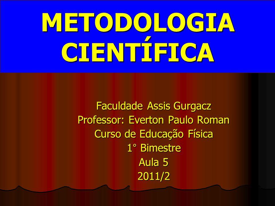 Faculdade Assis Gurgacz Professor: Everton Paulo Roman Curso de Educação Física 1° Bimestre Aula 5 2011/2 METODOLOGIA CIENTÍFICA