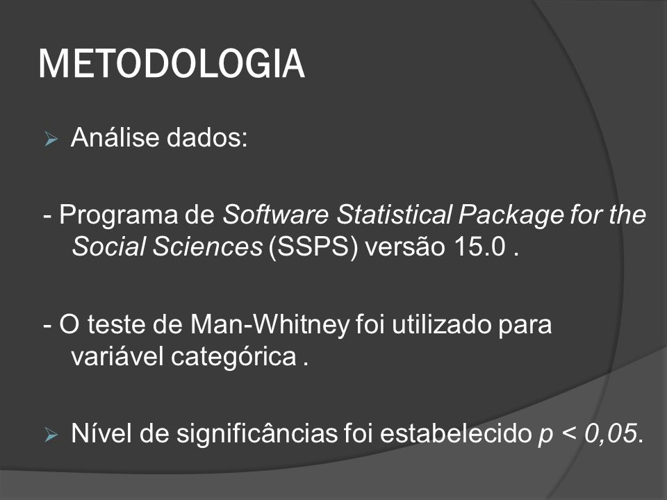 METODOLOGIA  Análise dados: - Programa de Software Statistical Package for the Social Sciences (SSPS) versão 15.0. - O teste de Man-Whitney foi utili