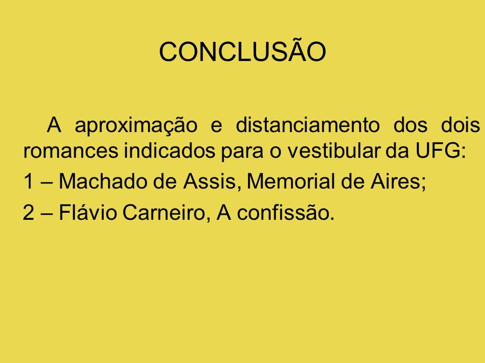 CONCLUSÃO A aproximação e distanciamento dos dois romances indicados para o vestibular da UFG: 1 – Machado de Assis, Memorial de Aires; 2 – Flávio Car