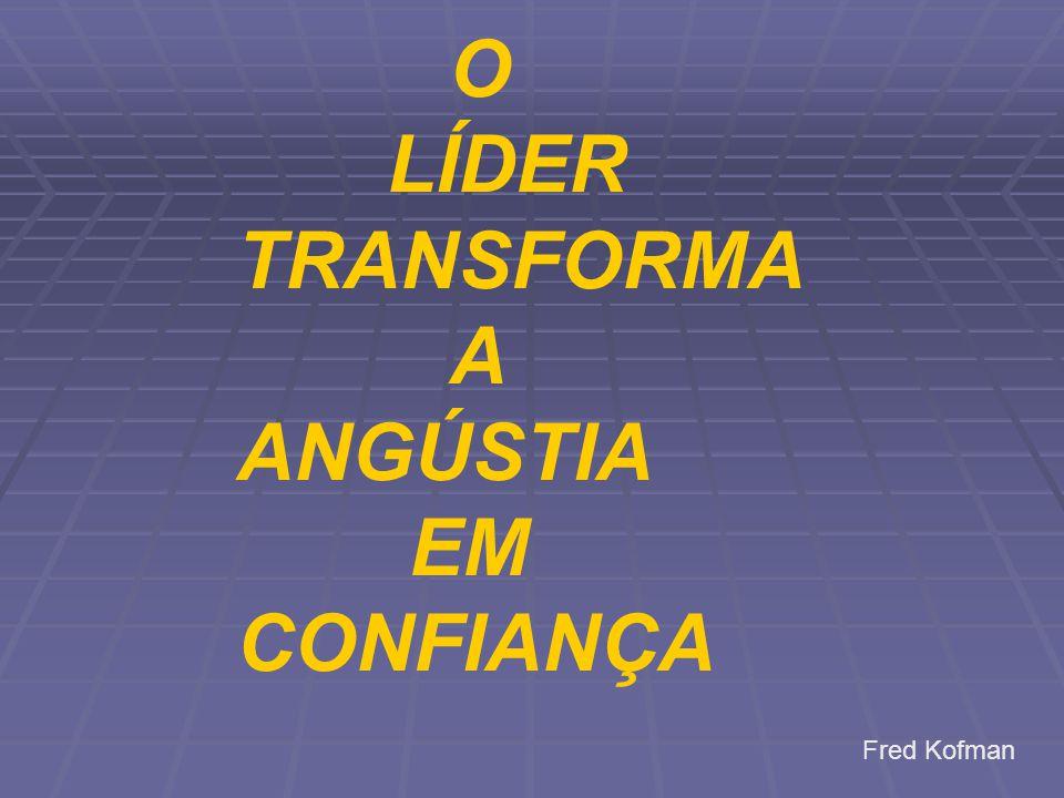 O LÍDER TRANSFORMA A ANGÚSTIA EM CONFIANÇA Fred Kofman