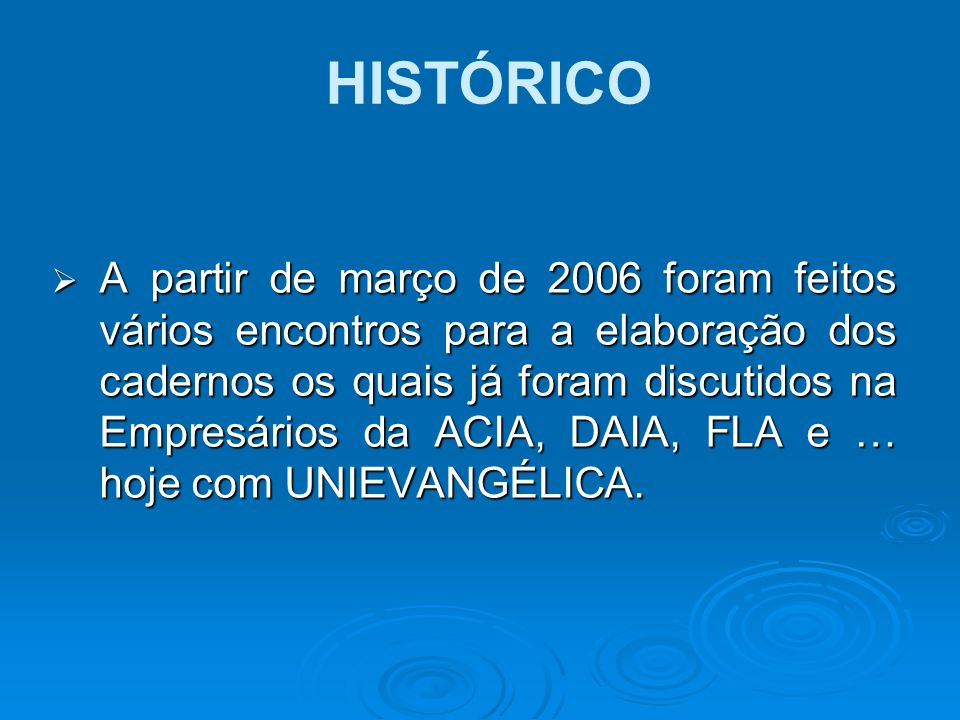  A partir de março de 2006 foram feitos vários encontros para a elaboração dos cadernos os quais já foram discutidos na Empresários da ACIA, DAIA, FL