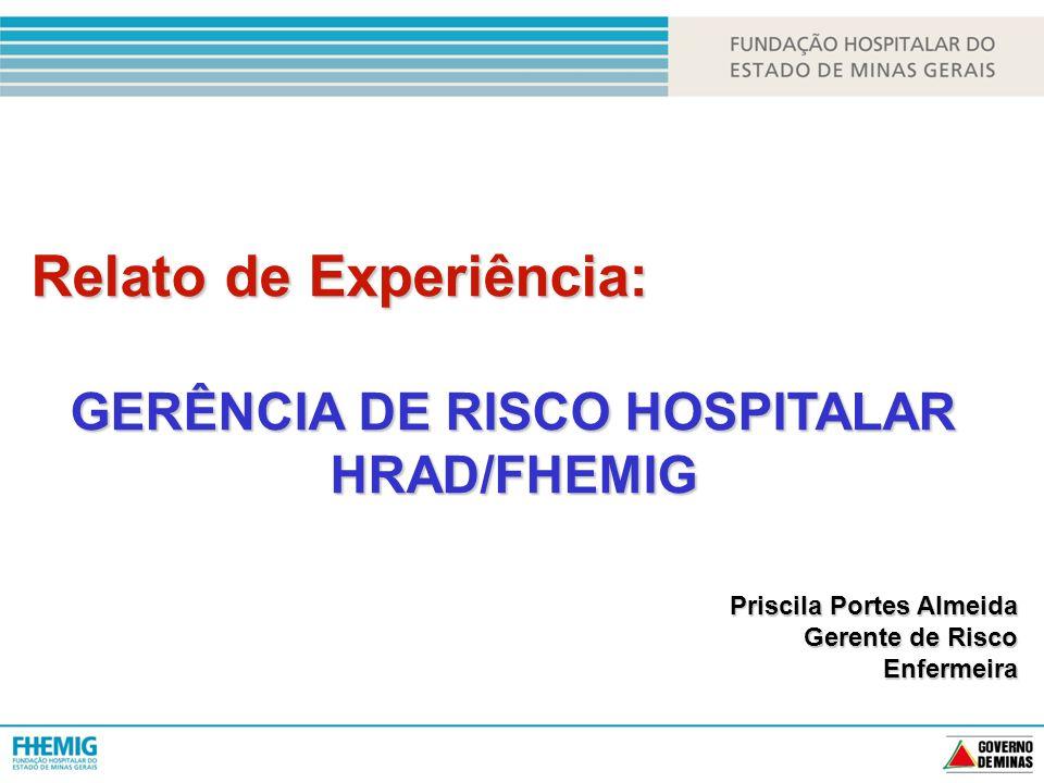 Relato de Experiência: GERÊNCIA DE RISCO HOSPITALAR HRAD/FHEMIG Priscila Portes Almeida Gerente de Risco Enfermeira