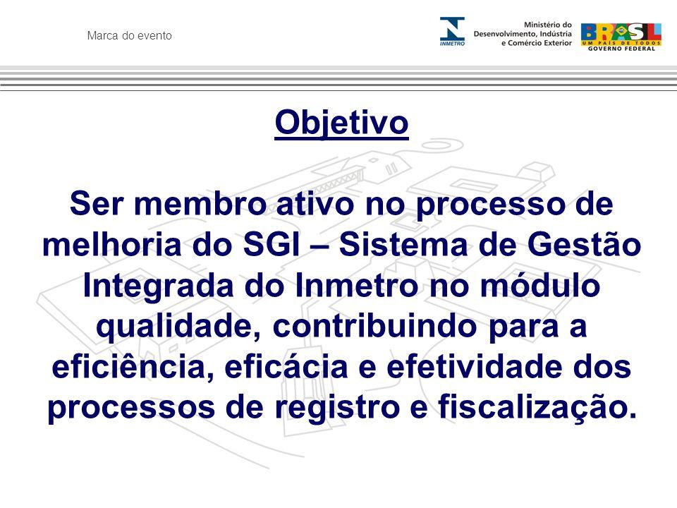 Marca do evento Objetivo Ser membro ativo no processo de melhoria do SGI – Sistema de Gestão Integrada do Inmetro no módulo qualidade, contribuindo para a eficiência, eficácia e efetividade dos processos de registro e fiscalização.