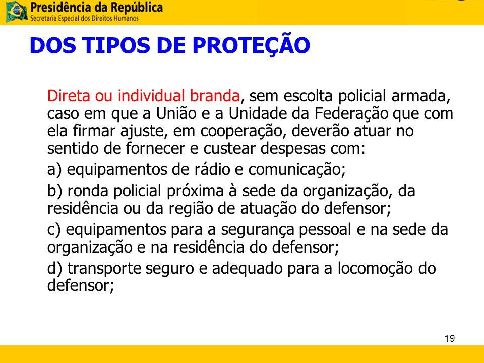 DOS TIPOS DE PROTEÇÃO Direta ou individual branda, sem escolta policial armada, caso em que a União e a Unidade da Federação que com ela firmar ajuste
