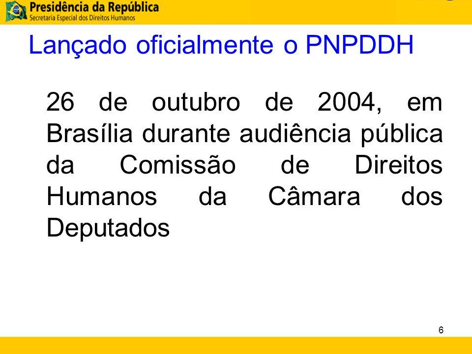 Lançado oficialmente o PNPDDH 26 de outubro de 2004, em Brasília durante audiência pública da Comissão de Direitos Humanos da Câmara dos Deputados 6