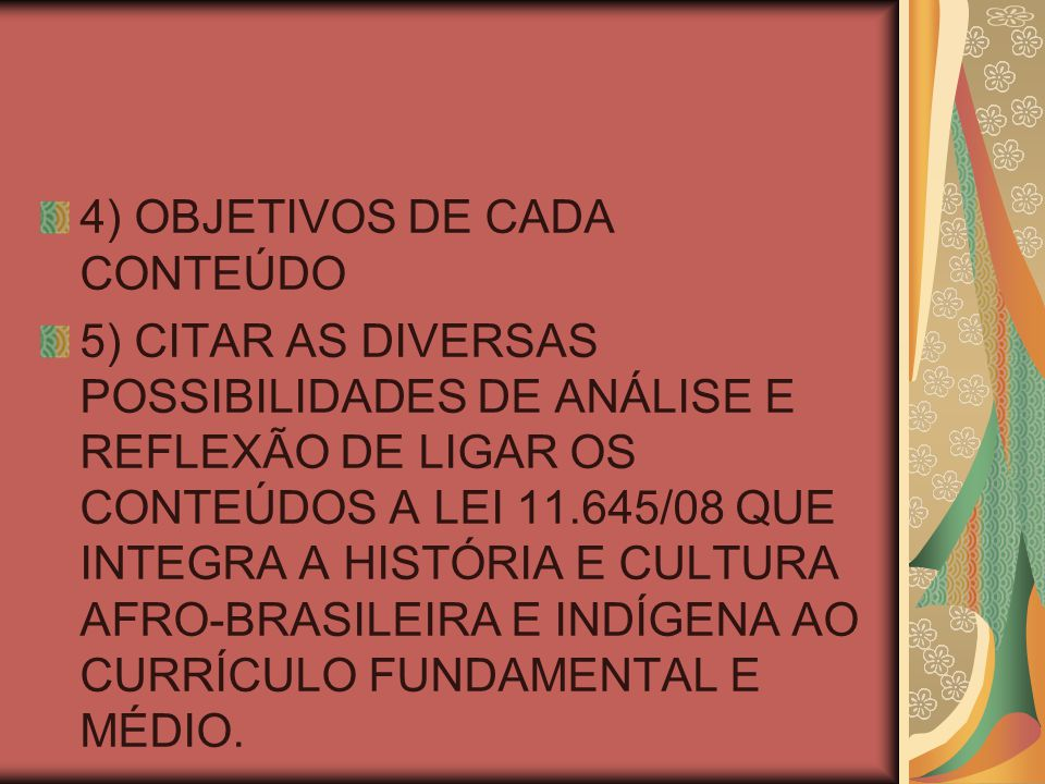 4) OBJETIVOS DE CADA CONTEÚDO 5) CITAR AS DIVERSAS POSSIBILIDADES DE ANÁLISE E REFLEXÃO DE LIGAR OS CONTEÚDOS A LEI 11.645/08 QUE INTEGRA A HISTÓRIA E CULTURA AFRO-BRASILEIRA E INDÍGENA AO CURRÍCULO FUNDAMENTAL E MÉDIO.