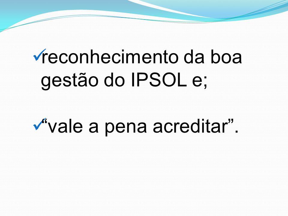 reconhecimento da boa gestão do IPSOL e; vale a pena acreditar .