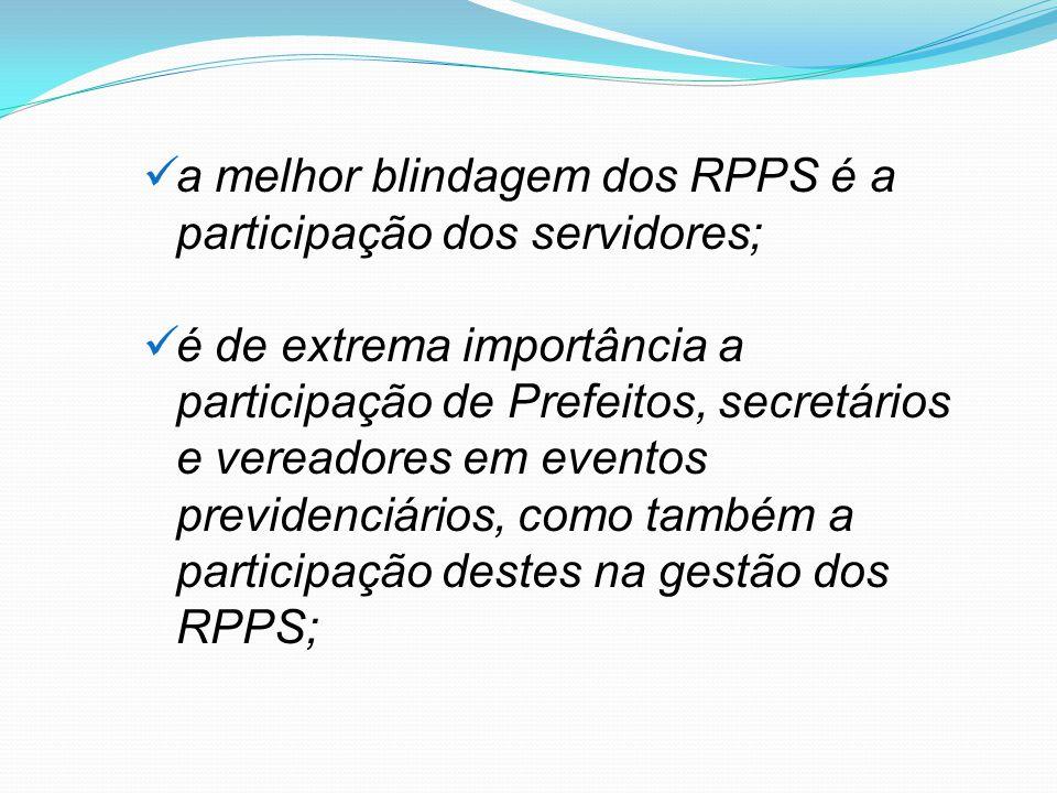 a melhor blindagem dos RPPS é a participação dos servidores; é de extrema importância a participação de Prefeitos, secretários e vereadores em eventos previdenciários, como também a participação destes na gestão dos RPPS;