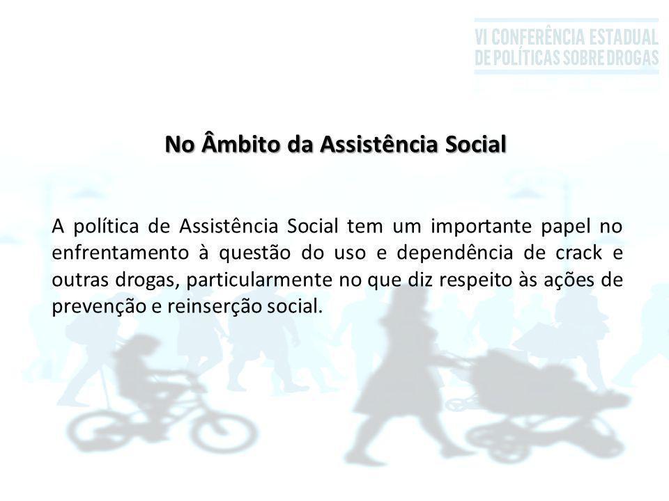 No Âmbito da Assistência Social A política de Assistência Social tem um importante papel no enfrentamento à questão do uso e dependência de crack e ou
