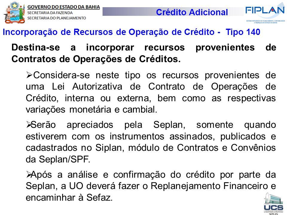 Crédito Adicional Incorporação de Recursos de Operação de Crédito - Tipo 140 Destina-se a incorporar recursos provenientes de Contratos de Operações d