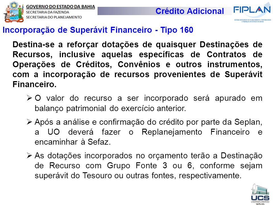 Crédito Adicional Incorporação de Superávit Financeiro - Tipo 160 Destina-se a reforçar dotações de quaisquer Destinações de Recursos, inclusive aquel