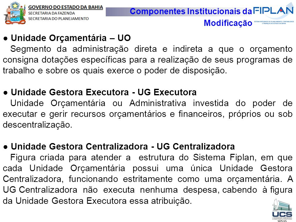 Componentes Institucionais da Modificação ● Unidade Orçamentária – UO Segmento da administração direta e indireta a que o orçamento consigna dotações