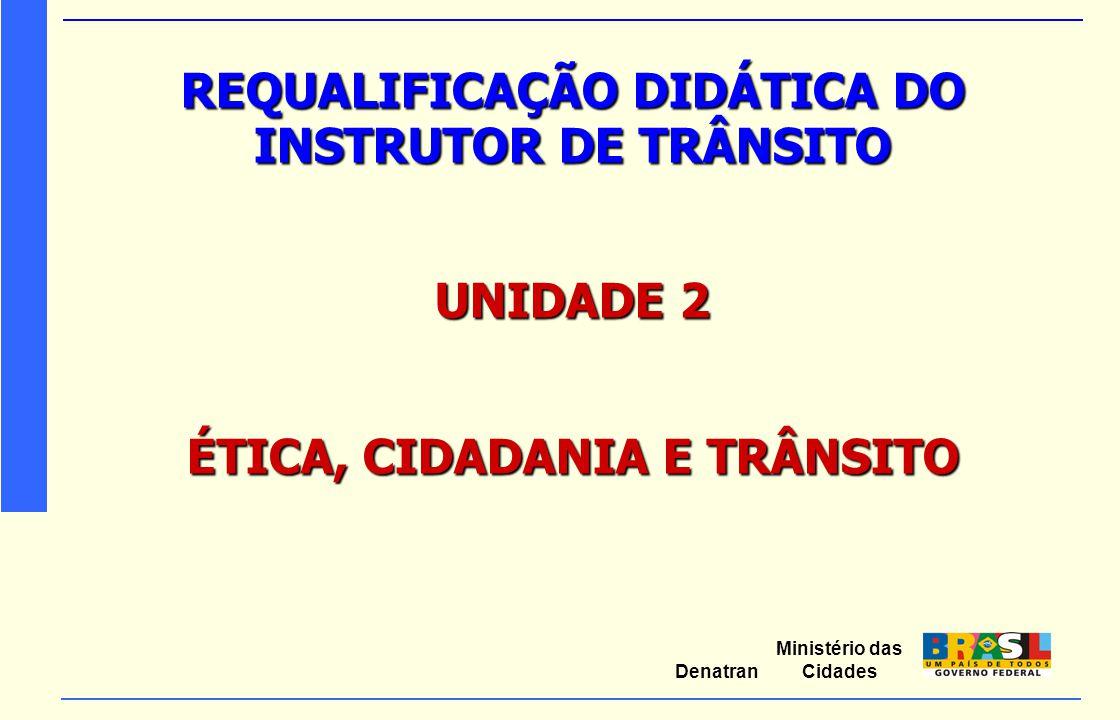Ministério das Cidades Denatran REQUALIFICAÇÃO DIDÁTICA DO INSTRUTOR DE TRÂNSITO UNIDADE 2 ÉTICA, CIDADANIA E TRÂNSITO