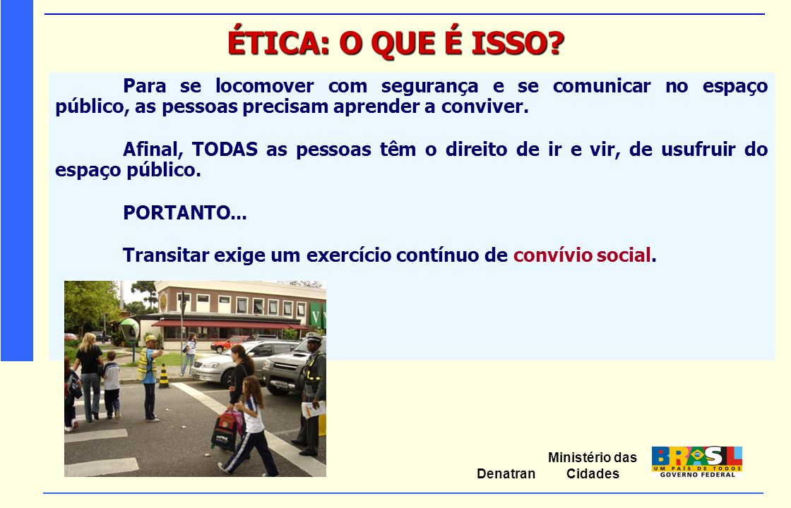 Ministério das Cidades Denatran ÉTICA: O QUE É ISSO? Para se locomover com segurança e se comunicar no espaço público, as pessoas precisam aprender a