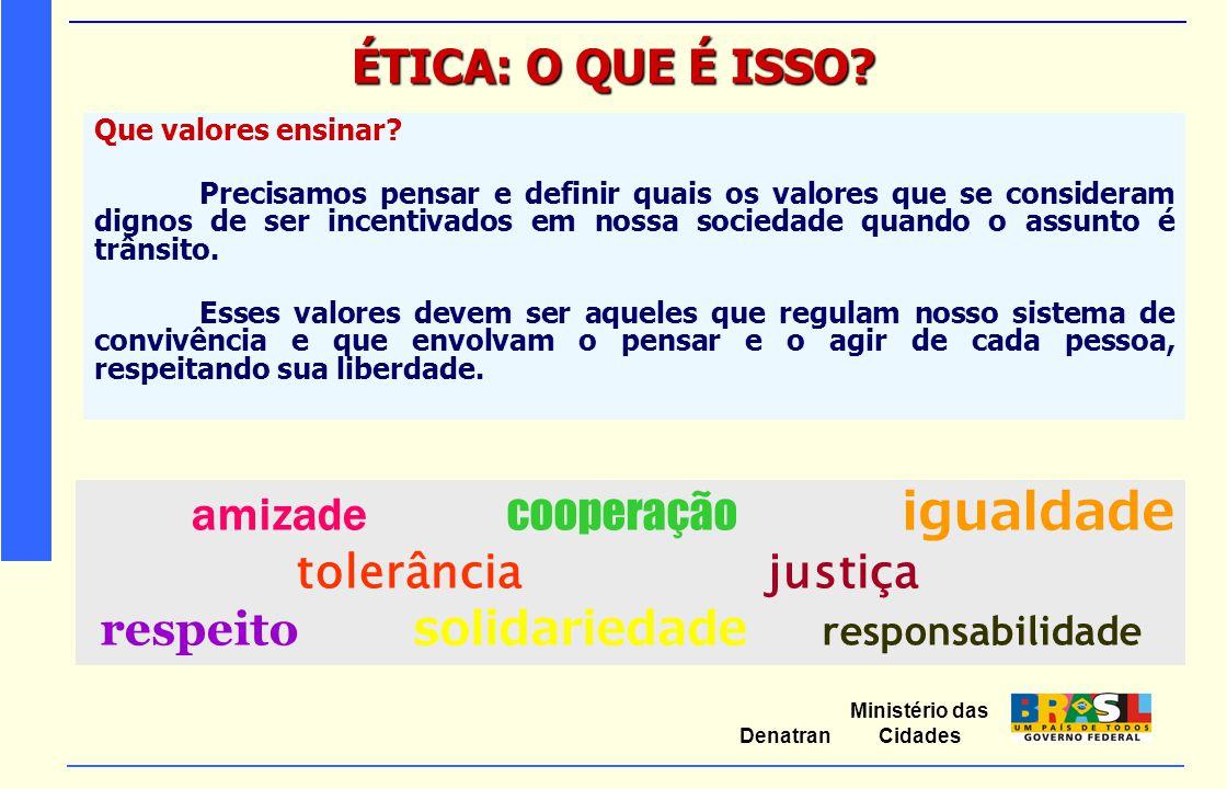 Ministério das Cidades Denatran ÉTICA: O QUE É ISSO? Que valores ensinar? Precisamos pensar e definir quais os valores que se consideram dignos de ser