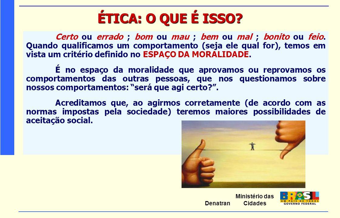 Ministério das Cidades Denatran ÉTICA: O QUE É ISSO? Certo ou errado ; bom ou mau ; bem ou mal ; bonito ou feio. Quando qualificamos um comportamento