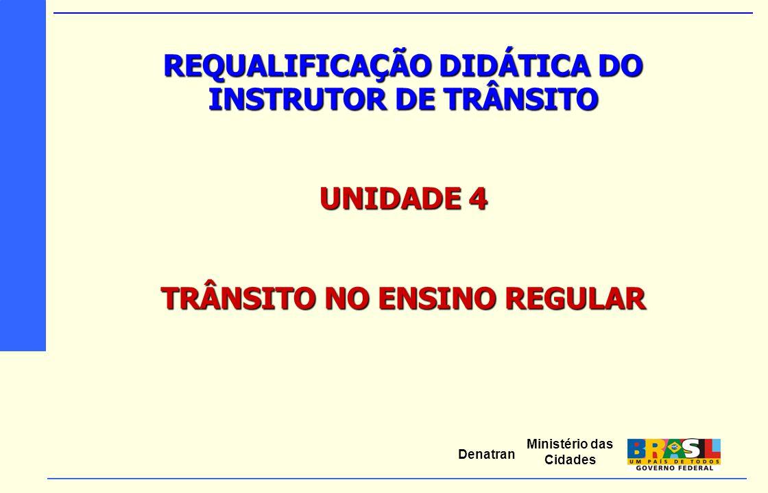 Ministério das Cidades Denatran REQUALIFICAÇÃO DIDÁTICA DO INSTRUTOR DE TRÂNSITO UNIDADE 4 TRÂNSITO NO ENSINO REGULAR