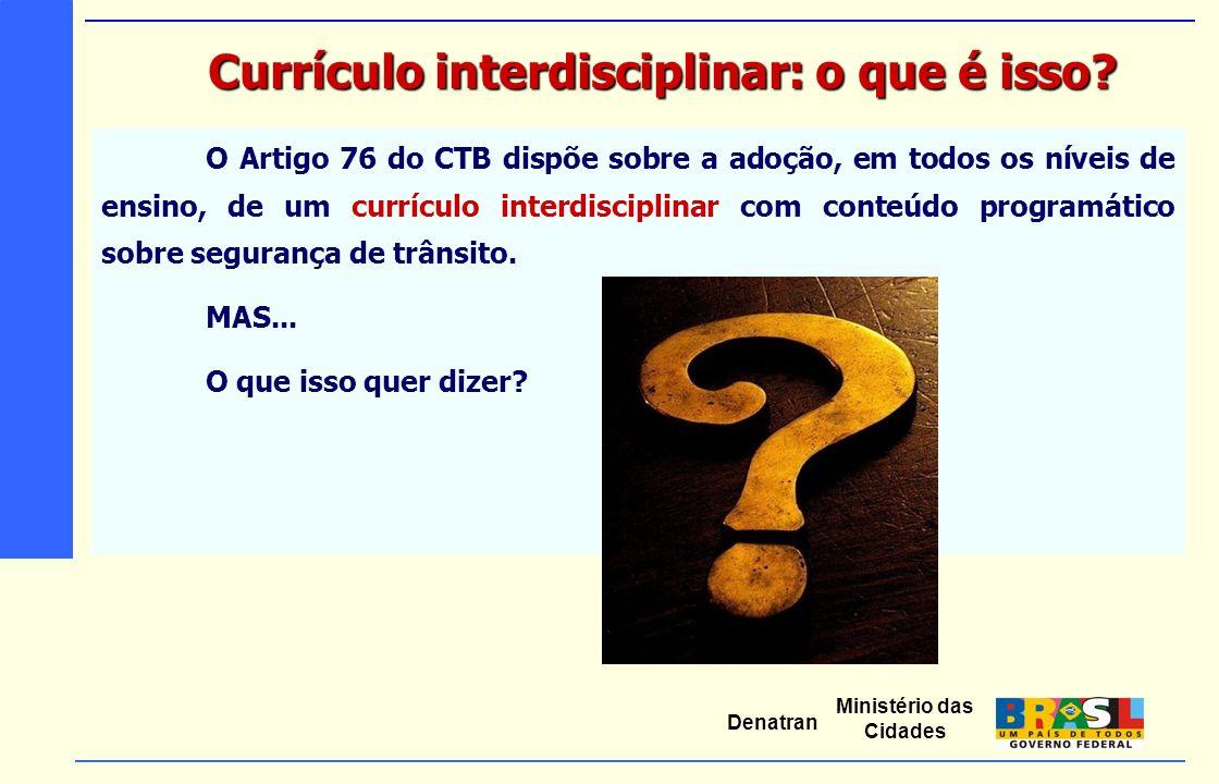 Ministério das Cidades Denatran O Artigo 76 do CTB dispõe sobre a adoção, em todos os níveis de ensino, de um currículo interdisciplinar com conteúdo