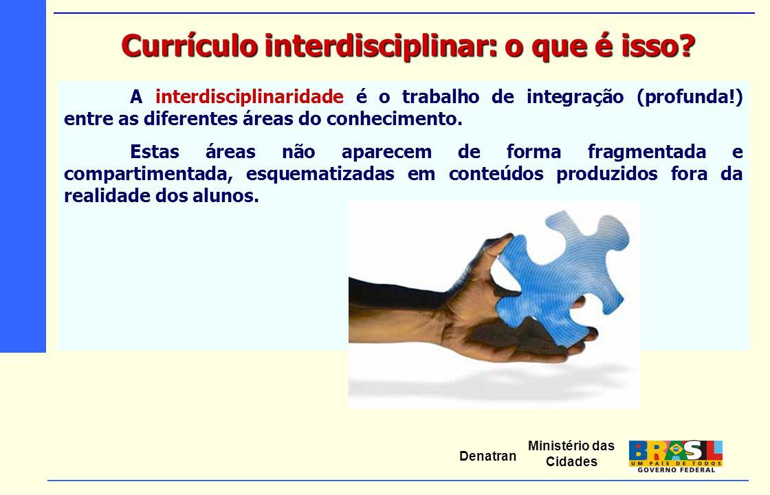 Ministério das Cidades Denatran A interdisciplinaridade é o trabalho de integração (profunda!) entre as diferentes áreas do conhecimento. Estas áreas