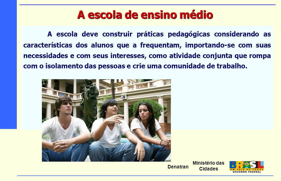 Ministério das Cidades Denatran A escola deve construir práticas pedagógicas considerando as características dos alunos que a frequentam, importando-s