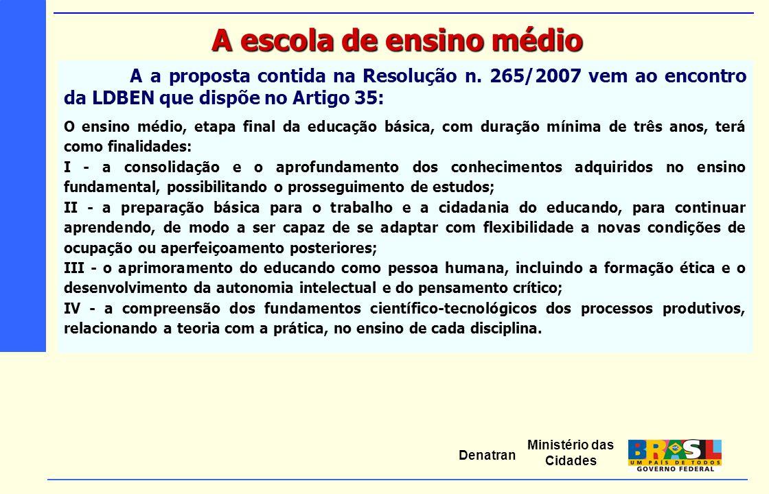 Ministério das Cidades Denatran A a proposta contida na Resolução n. 265/2007 vem ao encontro da LDBEN que dispõe no Artigo 35: O ensino médio, etapa