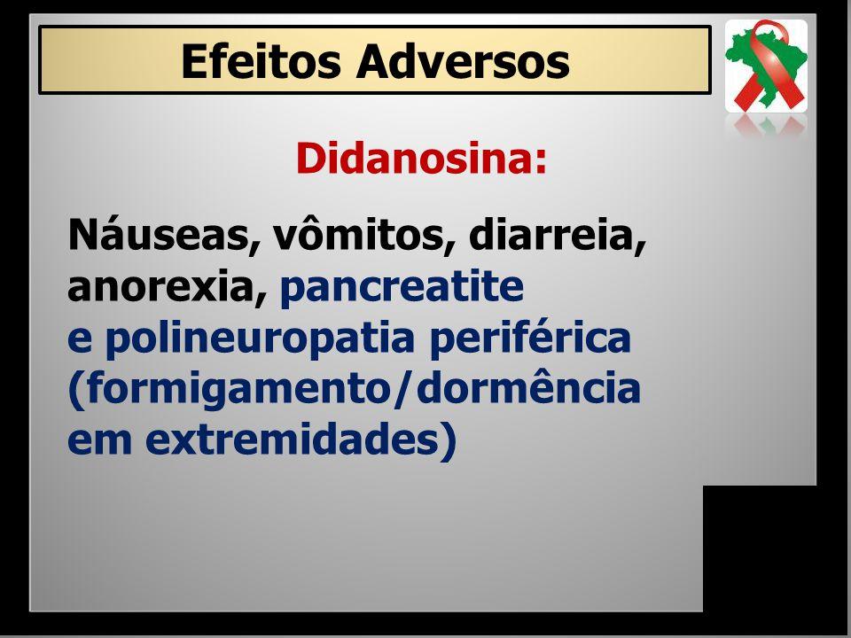 Didanosina: Náuseas, vômitos, diarreia, anorexia, pancreatite e polineuropatia periférica (formigamento/dormência em extremidades) Efeitos Adversos
