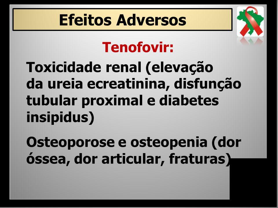 Tenofovir: Toxicidade renal (elevação da ureia ecreatinina, disfunção tubular proximal e diabetes insipidus) Osteoporose e osteopenia (dor óssea, dor