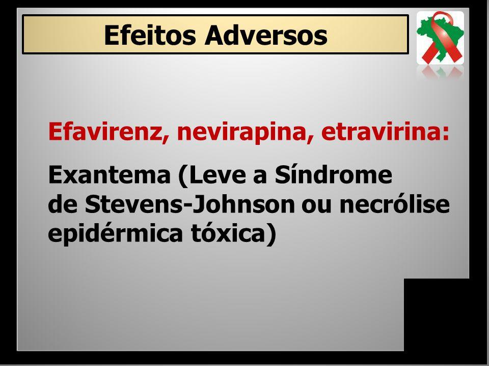 Efavirenz, nevirapina, etravirina: Exantema (Leve a Síndrome de Stevens-Johnson ou necrólise epidérmica tóxica) Efeitos Adversos