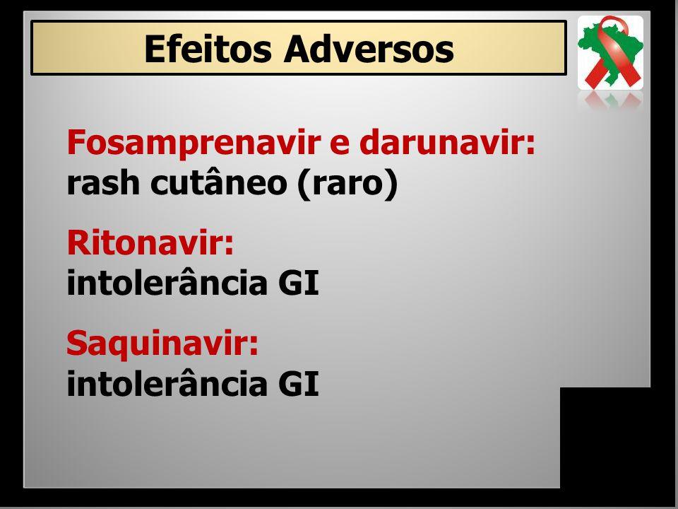 Fosamprenavir e darunavir: rash cutâneo (raro) Ritonavir: intolerância GI Saquinavir: intolerância GI Efeitos Adversos
