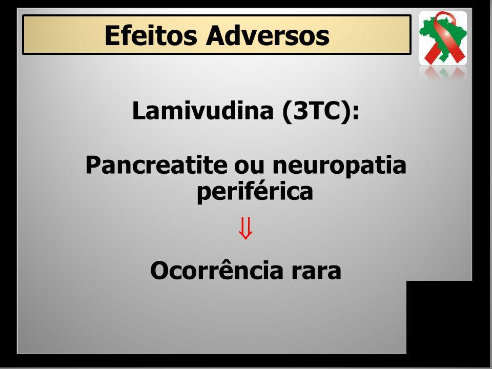 Lamivudina (3TC): Pancreatite ou neuropatia periférica  Ocorrência rara Efeitos Adversos