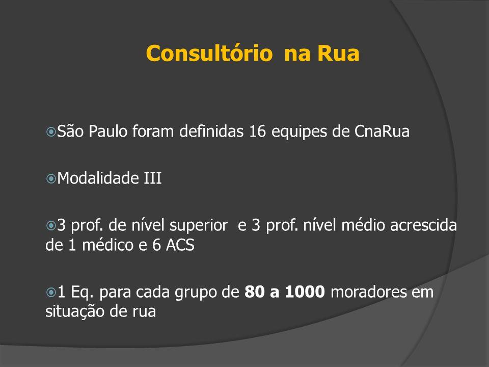 Consultório na Rua  São Paulo foram definidas 16 equipes de CnaRua  Modalidade III  3 prof. de nível superior e 3 prof. nível médio acrescida de 1