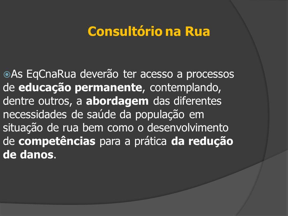 Consultório na Rua  As EqCnaRua deverão ter acesso a processos de educação permanente, contemplando, dentre outros, a abordagem das diferentes necess