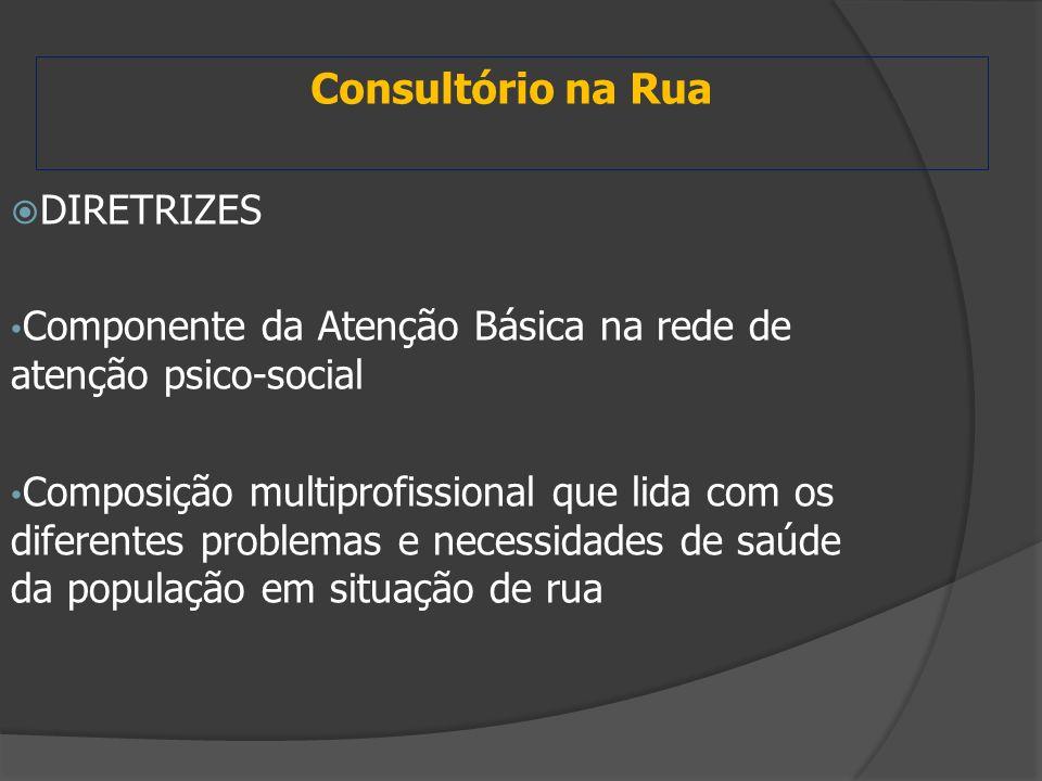 Consultório na Rua  DIRETRIZES Componente da Atenção Básica na rede de atenção psico-social Composição multiprofissional que lida com os diferentes p