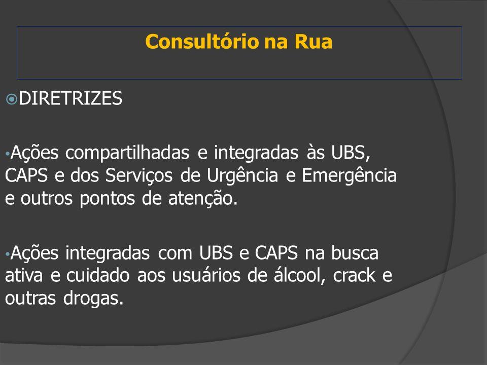 Consultório na Rua  DIRETRIZES Ações compartilhadas e integradas às UBS, CAPS e dos Serviços de Urgência e Emergência e outros pontos de atenção. Açõ