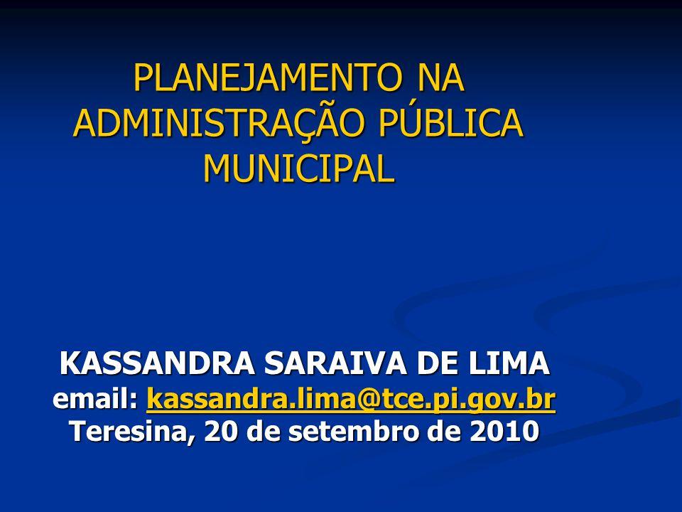 PLANEJAMENTO NA ADMINISTRAÇÃO PÚBLICA MUNICIPAL KASSANDRA SARAIVA DE LIMA email: kassandra.lima@tce.pi.gov.br kassandra.lima@tce.pi.gov.br Teresina, 2