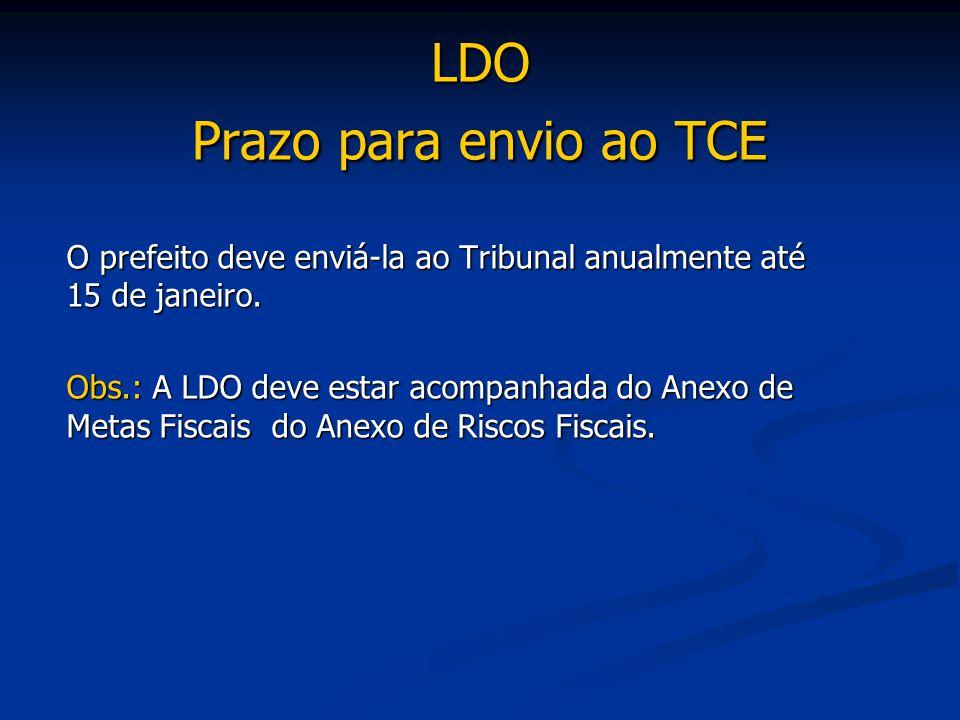 LDO Prazo para envio ao TCE O prefeito deve enviá-la ao Tribunal anualmente até 15 de janeiro. Obs.: A LDO deve estar acompanhada do Anexo de Metas Fi