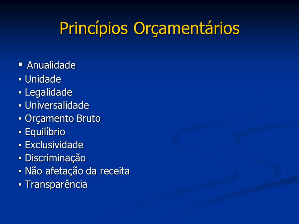 Princípios Orçamentários ▪ Anualidade ▪ Unidade ▪ Legalidade ▪ Universalidade ▪ Orçamento Bruto ▪ Equilíbrio ▪ Exclusividade ▪ Discriminação ▪ Não afe