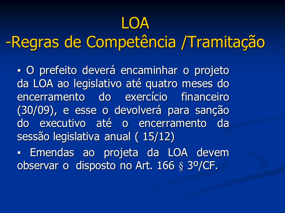LOA -Regras de Competência /Tramitação ▪ O prefeito deverá encaminhar o projeto da LOA ao legislativo até quatro meses do encerramento do exercício fi