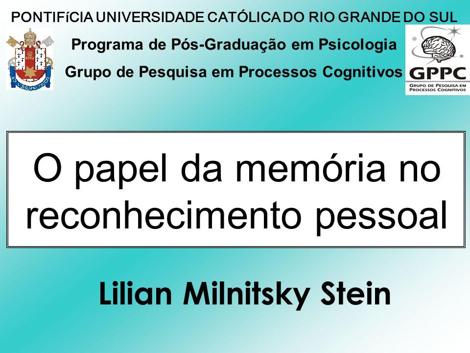 O papel da memória no reconhecimento pessoal Lilian Milnitsky Stein Programa de Pós-Graduação em Psicologia Grupo de Pesquisa em Processos Cognitivos