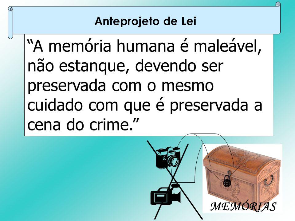 """""""A memória humana é maleável, não estanque, devendo ser preservada com o mesmo cuidado com que é preservada a cena do crime."""" Anteprojeto de Lei   M"""