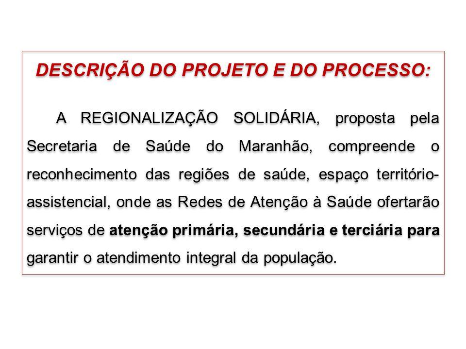 DESCRIÇÃO DO PROJETO E DO PROCESSO: A REGIONALIZAÇÃO SOLIDÁRIA, proposta pela Secretaria de Saúde do Maranhão, compreende o reconhecimento das regiões