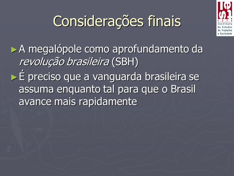 Considerações finais ► A megalópole como aprofundamento da revolução brasileira (SBH) ► É preciso que a vanguarda brasileira se assuma enquanto tal para que o Brasil avance mais rapidamente