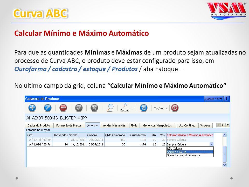Calcular Mínimo e Máximo Automático Para que as quantidades Mínimas e Máximas de um produto sejam atualizadas no processo de Curva ABC, o produto deve estar configurado para isso, em Ourofarma / cadastro / estoque / Produtos / aba Estoque – No último campo da grid, coluna Calcular Mínimo e Máximo Automático