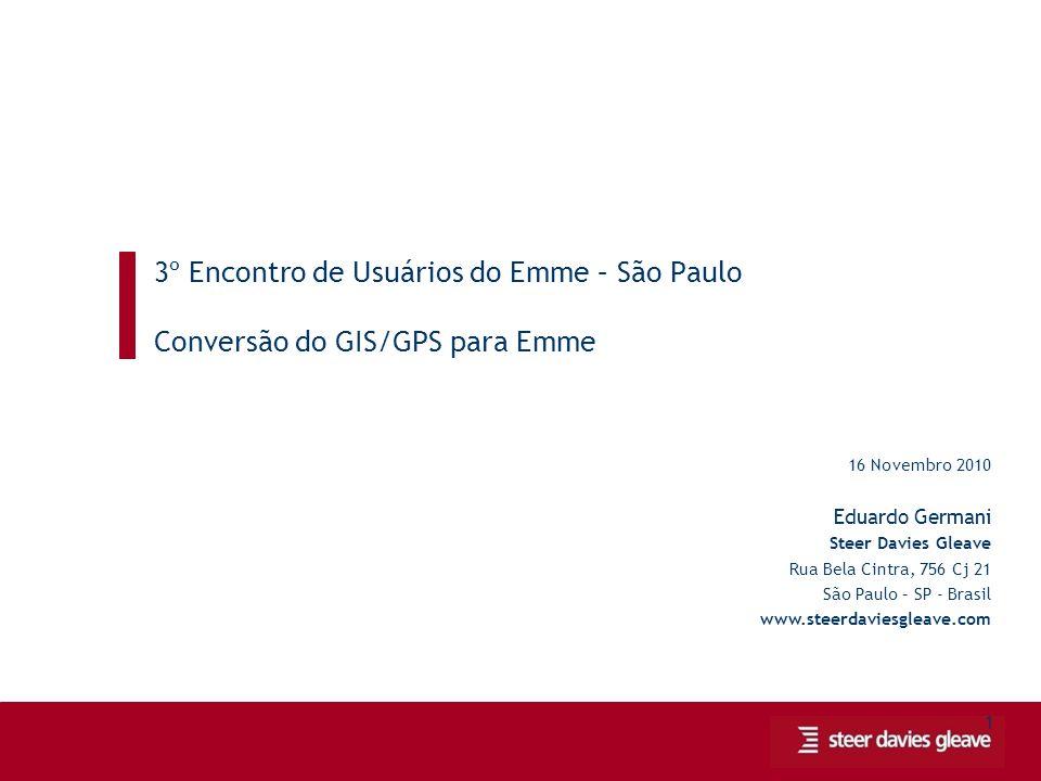 1 3º Encontro de Usuários do Emme – São Paulo Conversão do GIS/GPS para Emme 16 Novembro 2010 Eduardo Germani Steer Davies Gleave Rua Bela Cintra, 756 Cj 21 São Paulo – SP - Brasil www.steerdaviesgleave.com