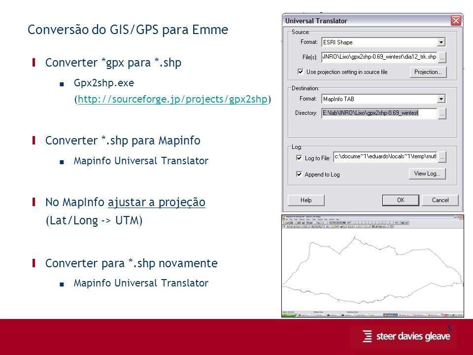 5 Conversão do GIS/GPS para Emme Ι Converter *gpx para *.shp ■ Gpx2shp.exe (http://sourceforge.jp/projects/gpx2shp)http://sourceforge.jp/projects/gpx2shp Ι Converter *.shp para Mapinfo ■ Mapinfo Universal Translator Ι No MapInfo ajustar a projeção (Lat/Long -> UTM) Ι Converter para *.shp novamente ■ Mapinfo Universal Translator