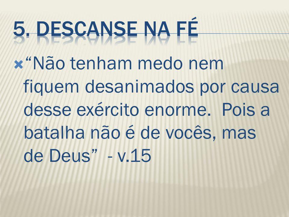 """ """"Não tenham medo nem fiquem desanimados por causa desse exército enorme. Pois a batalha não é de vocês, mas de Deus"""" - v.15"""